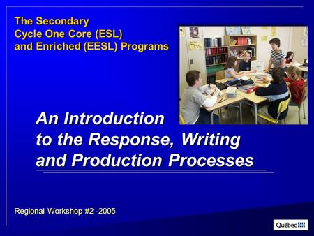 TheSecondary The Secondary Cycle One Core (ESL) and Enriched (EESL) Programs Regional Workshop #2 -2005 An Introduction to the Response, Writing and Production.