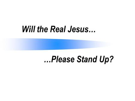 Will the Real Jesus… …Please Stand Up?. Who Is Jesus? Christians claim to follow Jesus, but who is Jesus (Mt. 21:10; Lk. 7:49; Jn. 12:34)? Many in his.