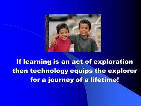 If learning is an act of exploration then technology equips the explorer for a journey of a lifetime!