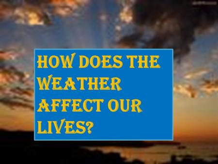 How does the weather affect our lives?. By: Churna Miller.