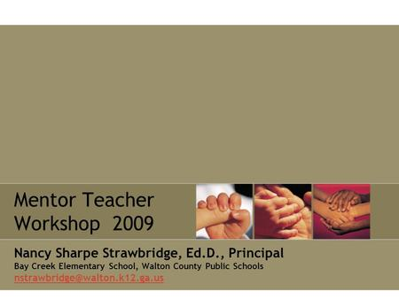 Mentor Teacher Workshop 2009 Nancy Sharpe Strawbridge, Ed.D., Principal Bay Creek Elementary School, Walton County Public Schools