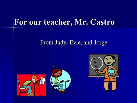 For our teacher, Mr. Castro From Judy, Evie, and Jorge.