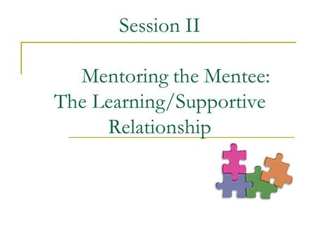 Session II Mentoring the Mentee: The Learning/Supportive Relationship.