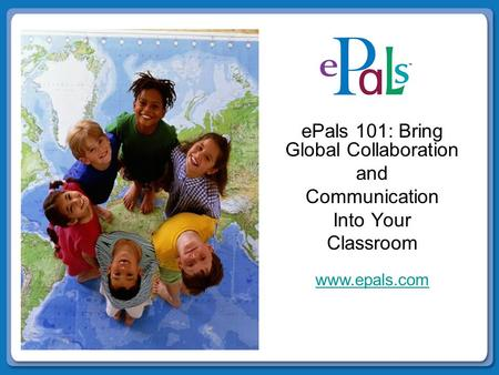 EPals 101: Bring Global Collaboration and Communication Into Your Classroom www.epals.com.