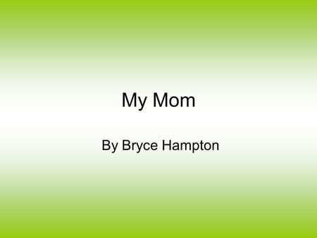 My Mom By Bryce Hampton. How do you feel about your mother? Well, I'll tell you how I feel about mine. She is wise, loving, and a great teacher.