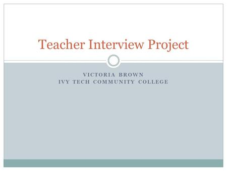 VICTORIA BROWN IVY TECH COMMUNITY COLLEGE Teacher Interview Project.
