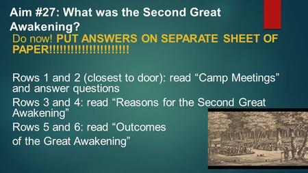 Aim #27: What was the Second Great Awakening? Do now! PUT ANSWERS ON SEPARATE SHEET OF PAPER!!!!!!!!!!!!!!!!!!!!!! Rows 1 and 2 (closest to door): read.