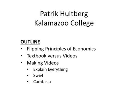 Patrik Hultberg Kalamazoo College OUTLINE Flipping Principles of Economics Textbook versus Videos Making Videos Explain Everything Swivl Camtasia.