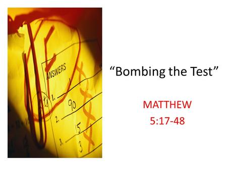 """Bombing the Test"" MATTHEW 5:17-48. We bomb the test as to real reason Jesus came to earth verses 17-20."