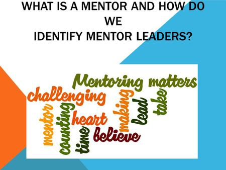 WHAT IS A MENTOR AND HOW DO WE IDENTIFY MENTOR LEADERS?