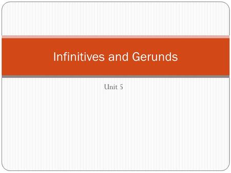 Unit 5 Infinitives and Gerunds. There are two types of infinitives full: to + verb bare: verb.