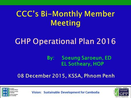 CCC's Bi-Monthly Member Meeting GHP Operational Plan 2016 By: Soeung Saroeun, ED EL Sotheary, HOP 08 December 2015, KSSA, Phnom Penh Vision: Sustainable.