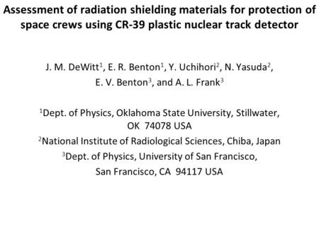 Assessment of radiation shielding materials for protection of space crews using CR-39 plastic nuclear track detector J. M. DeWitt 1, E. R. Benton 1, Y.
