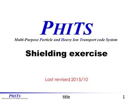 P HI T S Shielding exercise Multi-Purpose Particle and Heavy Ion Transport code System title1 Last revised 2015/10.