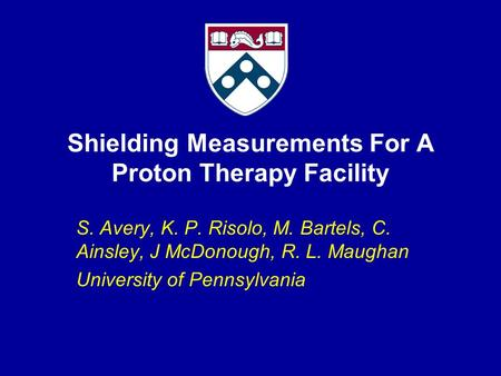 Shielding Measurements For A Proton Therapy Facility S. Avery, K. P. Risolo, M. Bartels, C. Ainsley, J McDonough, R. L. Maughan University of Pennsylvania.