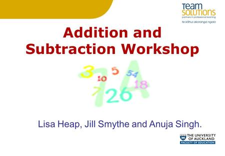 Addition and Subtraction Workshop Lisa Heap, Jill Smythe and Anuja Singh.