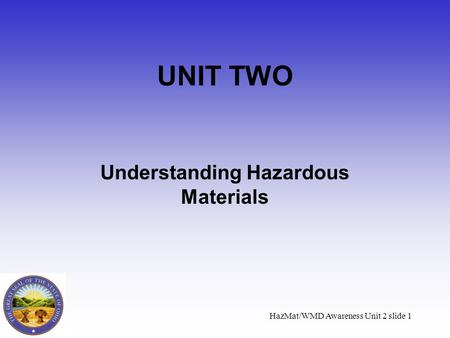 HazMat/WMD Awareness Unit 2 slide 1 UNIT TWO Understanding Hazardous Materials.