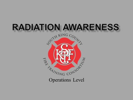 Operations Level. Goal: Increase understanding of radiation and provide information on safe response. Topics 1. Radiation Physics 2. Radiation Health.
