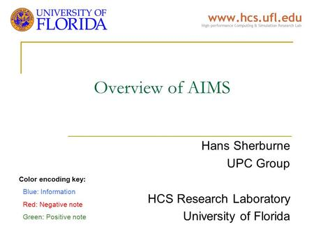 Overview of AIMS Hans Sherburne UPC Group HCS Research Laboratory University of Florida Color encoding key: Blue: Information Red: Negative note Green: