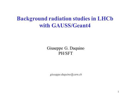 1 Background radiation studies in LHCb with GAUSS/Geant4 Giuseppe G. Daquino PH/SFT.