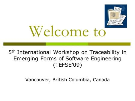 Welcome to 5 th International Workshop on Traceability in Emerging Forms of Software Engineering (TEFSE'09) Vancouver, British Columbia, Canada.