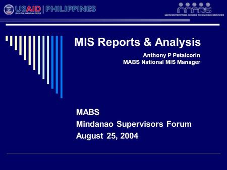 MIS Reports & Analysis MABS Mindanao Supervisors Forum August 25, 2004 Anthony P Petalcorin MABS National MIS Manager.