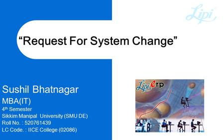 """Request For System Change"" Sushil Bhatnagar MBA(IT) 4 th Semester Sikkim Manipal University (SMU DE) Roll No. : 520761439 LC Code. : IICE College (02086)"