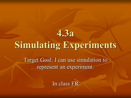 4.3a Simulating Experiments Target Goal: I can use simulation to represent an experiment. In class FR.
