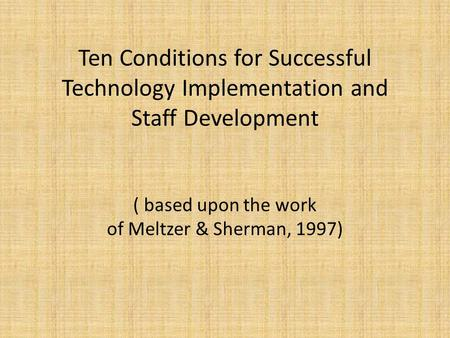 Ten Conditions for Successful Technology Implementation and Staff Development ( based upon the work of Meltzer & Sherman, 1997)