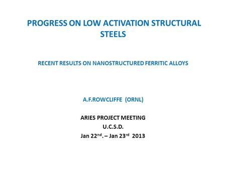PROGRESS ON LOW ACTIVATION STRUCTURAL STEELS RECENT RESULTS ON NANOSTRUCTURED FERRITIC ALLOYS A.F.ROWCLIFFE (ORNL) ARIES PROJECT MEETING U.C.S.D. Jan 22.