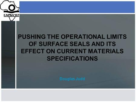 PUSHING THE OPERATIONAL LIMITS OF SURFACE SEALS AND ITS EFFECT ON CURRENT MATERIALS SPECIFICATIONS Douglas Judd.