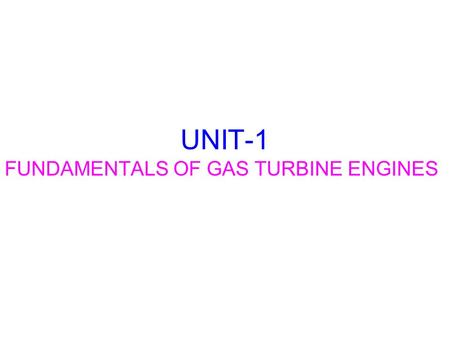 UNIT-1 FUNDAMENTALS OF GAS TURBINE ENGINES. INTRODUCTION Comprehend the thermodynamic processes occurring in a gas turbine Comprehend the basic components.