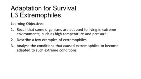 Adaptation for Survival L3 Extremophiles Learning Objectives: 1.Recall that some organisms are adapted to living in extreme environments; such as high.