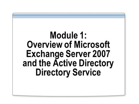 Module 1: Overview of Microsoft Exchange Server 2007 and the Active Directory Directory Service.