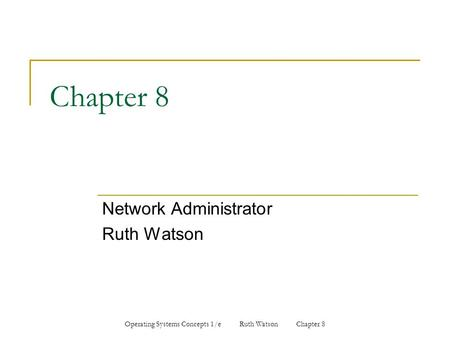 Operating Systems Concepts 1/e Ruth Watson Chapter 8 Chapter 8 Network Administrator Ruth Watson.