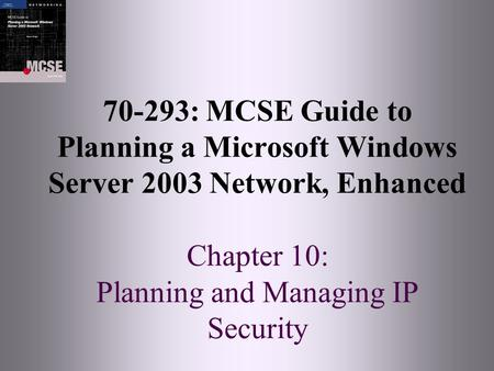 70-293: MCSE Guide to Planning a Microsoft Windows Server 2003 Network, Enhanced Chapter 10: Planning and Managing IP Security.