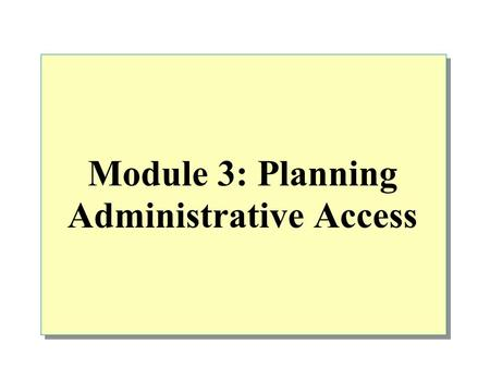 Module 3: Planning Administrative Access. Overview Determining the Appropriate Administrative Model Designing Administrative Group Strategies Planning.