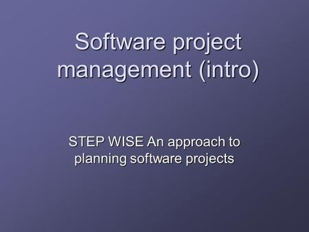 Software project management (intro) STEP WISE An approach to planning software projects.