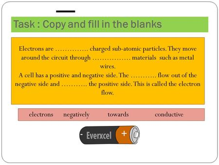 Task : Copy and fill in the blanks Electrons are ………….. charged sub-atomic particles. They move around the circuit through ……………. materials such as metal.