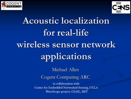 Acoustic localization for real-life wireless sensor network applications Michael Allen Cogent Computing ARC in collaboration with: Centre for Embedded.