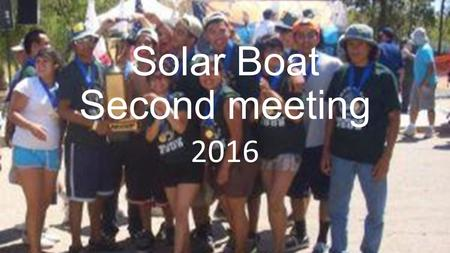 Solar Boat Second meeting 2016. Topics For This Meeting Pick teams (Mechanical, electrical, Hull) Hand out Medical and Liability Release form for signatures.