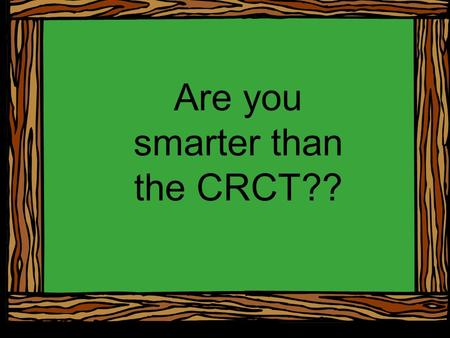 Are you smarter than the CRCT??. You will be shown a series of word problems with 4 possible answers. Your job is to use your scratch paper to figure.