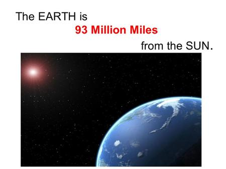 The EARTH is 93 Million Miles from the SUN.