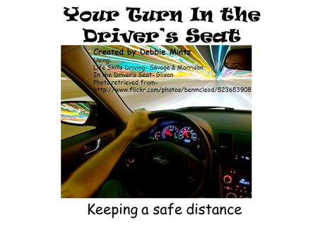 Your Turn In the Driver's Seat Keeping a safe distance Created by Debbie Mintz Using: Life Skills Driving- Savage & Morrison In the Driver's Seat- Glisan.
