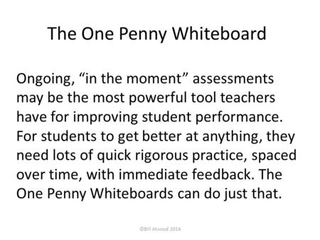 "The One Penny Whiteboard Ongoing, ""in the moment"" assessments may be the most powerful tool teachers have for improving student performance. For students."