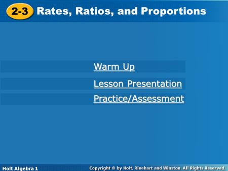 Holt Algebra 1 2-6 Rates, Ratios, and Proportions 2-3 Rates, Ratios, and Proportions Holt Algebra 1 Practice/Assessment Lesson Presentation Lesson Presentation.
