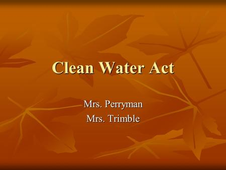"Clean Water Act Mrs. Perryman Mrs. Trimble. Clean Water Act ""Restore and maintain the chemical, physical and biological integrity of the Nation's waters"""