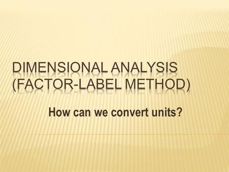 How can we convert units?.  Every measurement needs to have a value (number) and a unit (label).  Without units, we have no way of knowing what the.