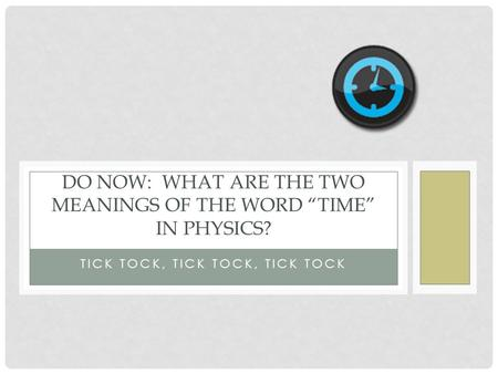 "TICK TOCK, TICK TOCK, TICK TOCK DO NOW: WHAT ARE THE TWO MEANINGS OF THE WORD ""TIME"" IN PHYSICS?"