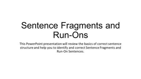 Sentence Fragments and Run-Ons This PowerPoint presentation will review the basics of correct sentence structure and help you to identify and correct Sentence.